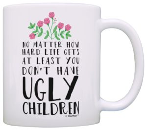 Mother's Day Gift - Funny Mom Gifts At Least You Don't Have Ugly Children Funny Gifts for Mom Gift Coffee Mug Tea Cup White